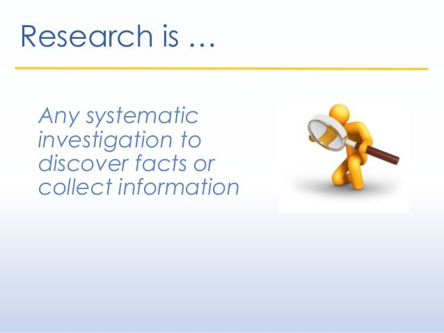 Any systematic investigation to discover facts or collect information Research is …