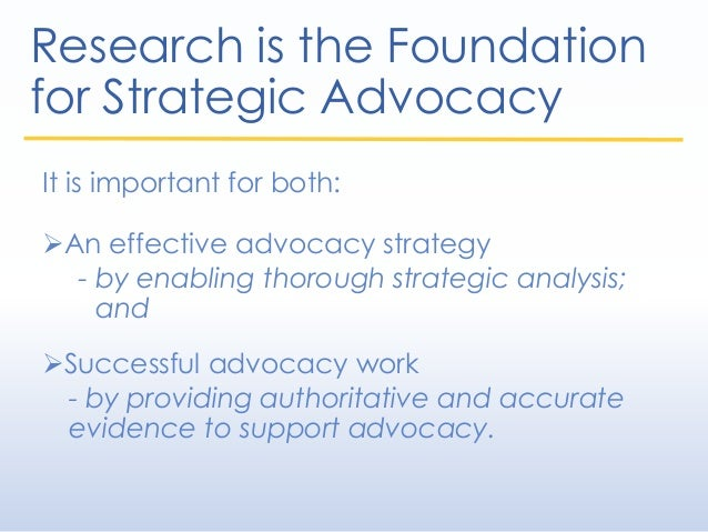 Research is the Foundation for Strategic Advocacy It is important for both: An effective advocacy strategy - by enabling ...