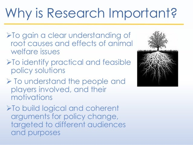 Why is Research Important? To gain a clear understanding of root causes and effects of animal welfare issues To identify...