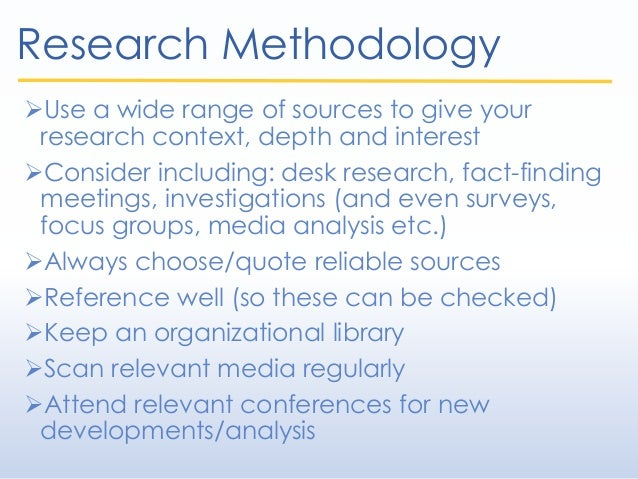 Research Methodology Use a wide range of sources to give your research context, depth and interest Consider including: d...