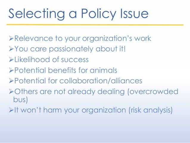 Selecting a Policy Issue Relevance to your organization's work You care passionately about it! Likelihood of success P...