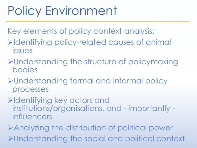 Policy Environment Key elements of policy context analysis: Identifying policy-related causes of animal issues Understan...