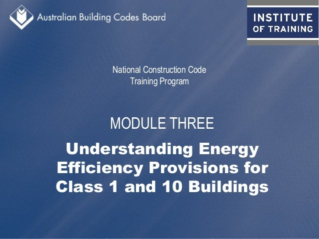 National Construction Code Training Program MODULE THREE Understanding Energy Efficiency Provisions for Class 1 and 10 Bui...