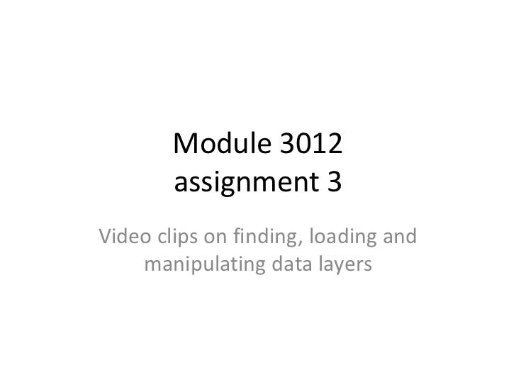 Module 3012        assignment 3Video clips on finding, loading and    manipulating data layers
