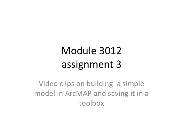 Module 3012        assignment 3 Video clips on building a simplemodel in ArcMAP and saving it in a              toolbox