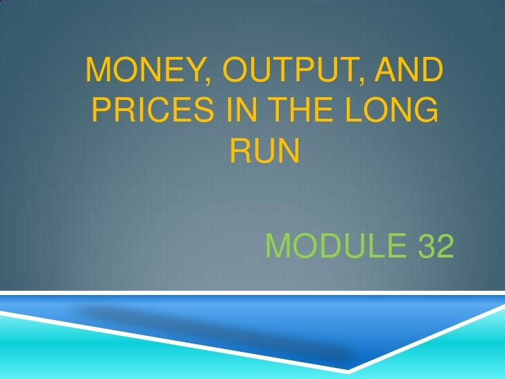 MONEY, OUTPUT, ANDPRICES IN THE LONG       RUN        MODULE 32