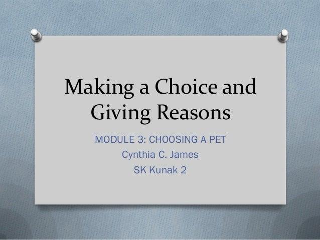 Making a Choice and Giving Reasons MODULE 3: CHOOSING A PET Cynthia C. James SK Kunak 2