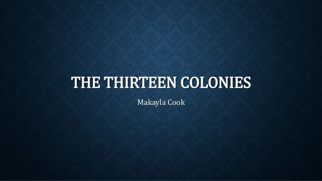 THE THIRTEEN COLONIES Makayla Cook
