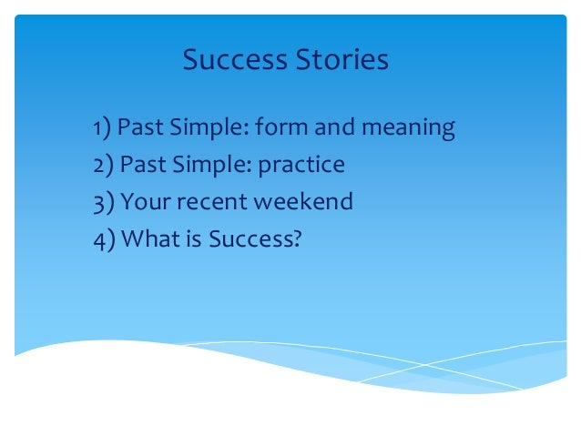 Success Stories 1) Past Simple: form and meaning 2) Past Simple: practice 3) Your recent weekend 4) What is Success?