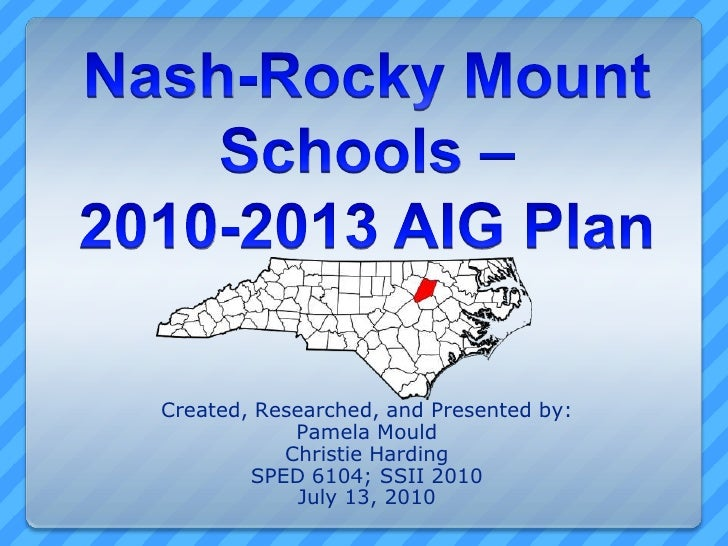 Nash-Rocky Mount Schools – 2010-2013 AIG Plan<br />Created, Researched, and Presented by:<br />Pamela Mould<br />Christie ...