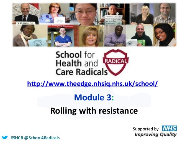 #SHCR @School4Radicals http://www.theedge.nhsiq.nhs.uk/school/ Module 3: Rolling with resistance Supported by