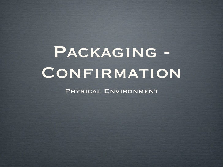 Packaging - Confirmation <ul><li>Physical Environment </li></ul>