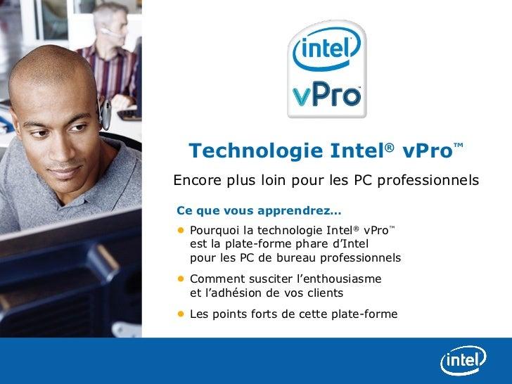 Technologie Intel® vPro™Encore plus loin pour les PC professionnelsCe que vous apprendrez…• Pourquoi la technologie Intel®...