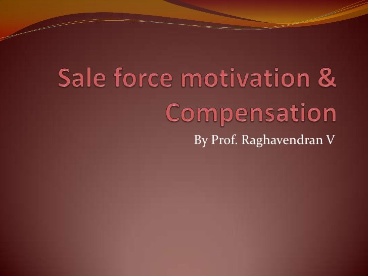 Sale force motivation & Compensation<br />By Prof. Raghavendran V<br />