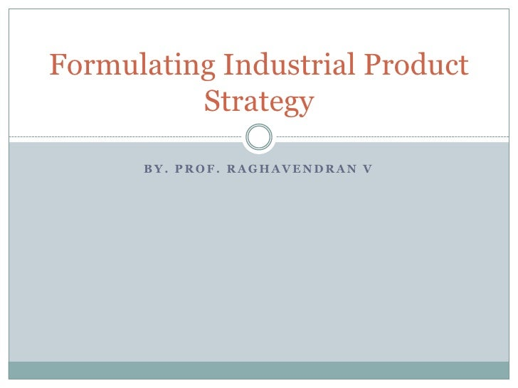 Formulating Industrial Product          Strategy      BY. PROF. RAGHAVENDRAN V