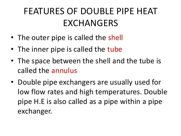 FEATURES OF DOUBLE PIPE HEAT            EXCHANGERS• The outer pipe is called the shell• The inner pipe is called the tube•...