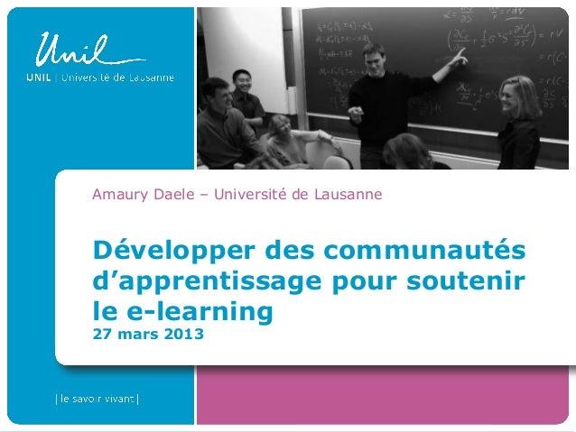 Développer des communautés d'apprentissage pour soutenir le e-learning 27 mars 2013 Amaury Daele – Université de Lausanne