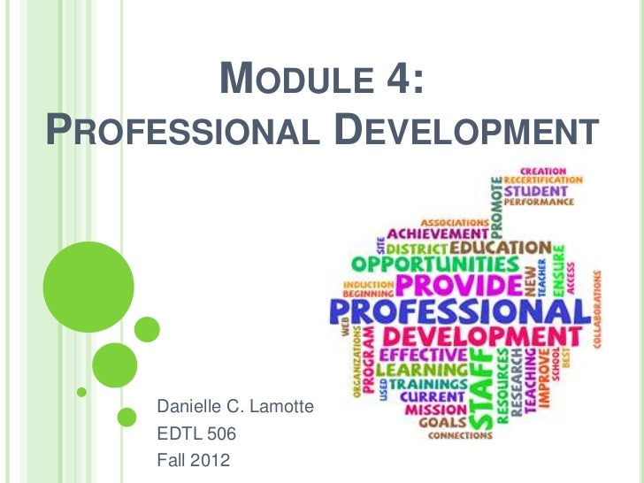 MODULE 4:PROFESSIONAL DEVELOPMENT    Danielle C. Lamotte    EDTL 506    Fall 2012