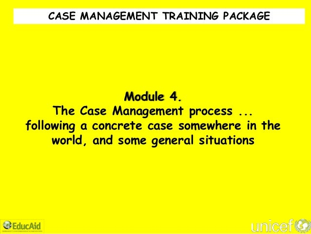 CASE MANAGEMENT TRAINING PACKAGE                 Module 4.     The Case Management process ...following a concrete case so...