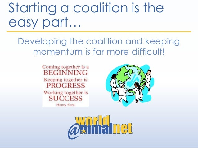 Starting a coalition is the easy part… Developing the coalition and keeping momentum is far more difficult!