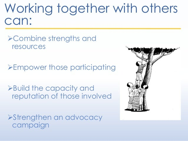 Working together with others can: Combine strengths and resources Empower those participating Build the capacity and re...