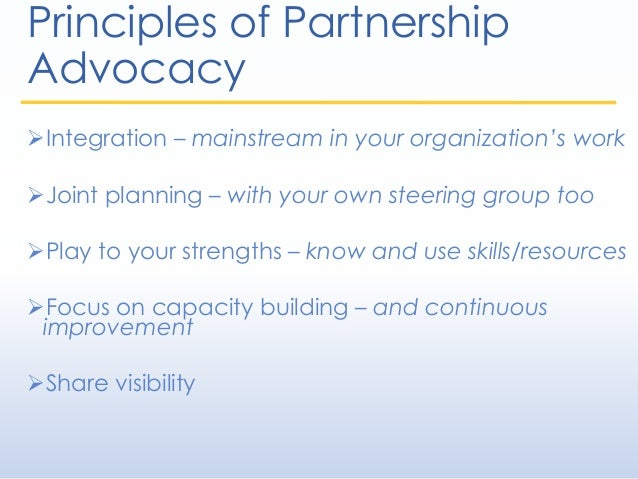 Principles of Partnership Advocacy Integration – mainstream in your organization's work Joint planning – with your own s...