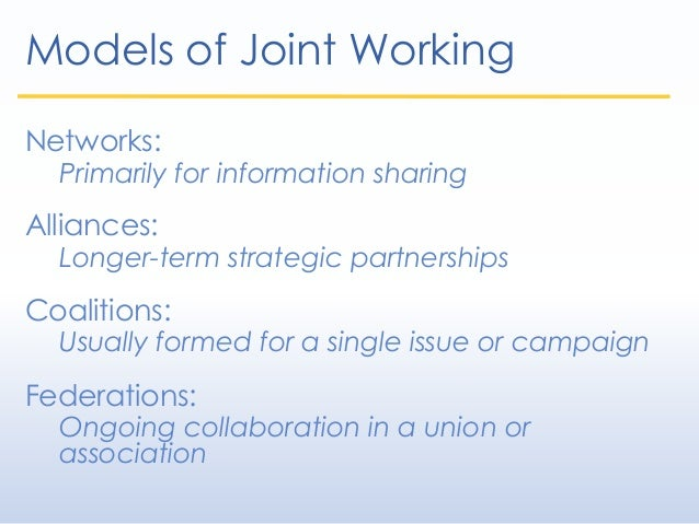 Models of Joint Working Networks: Primarily for information sharing Alliances: Longer-term strategic partnerships Coalitio...
