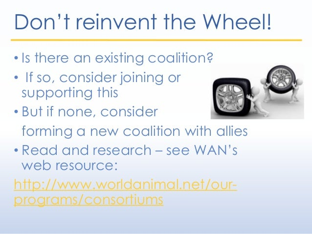 Don't reinvent the Wheel! • Is there an existing coalition? • If so, consider joining or supporting this • But if none, co...