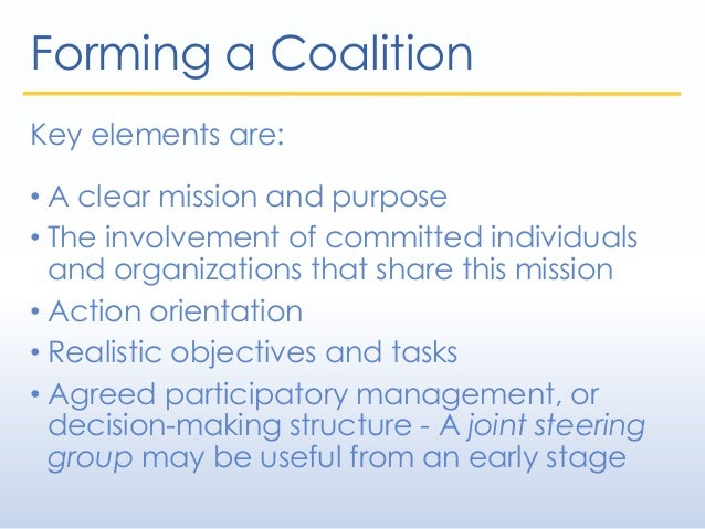 Forming a Coalition Key elements are: • A clear mission and purpose • The involvement of committed individuals and organiz...