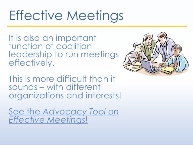 Effective Meetings It is also an important function of coalition leadership to run meetings effectively. This is more diff...