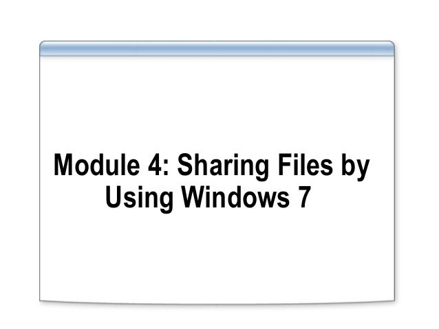Module 4: Sharing Files byUsing Windows 7