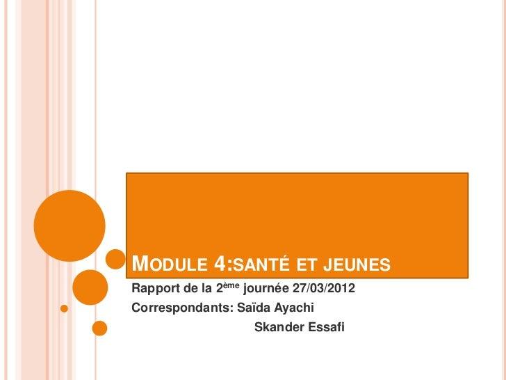 MODULE 4:SANTÉ ET JEUNESRapport de la 2ème journée 27/03/2012Correspondants: Saïda Ayachi                    Skander Essafi