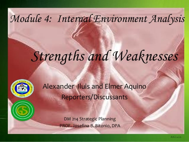 Module 4: Internal Environment Analysis Strengths and Weaknesses aailuis Alexander Iluis and Elmer Aquino Reporters/Discus...