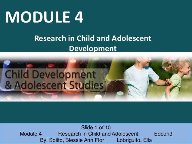 MODULE 4 Research in Child and Adolescent Development Slide 1 of 10 Module 4 Research in Child and Adolescent Edcon3 By: S...
