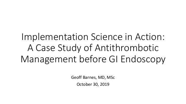 Implementation Science in Action: A Case Study of Antithrombotic Management before GI Endoscopy Geoff Barnes, MD, MSc Octo...