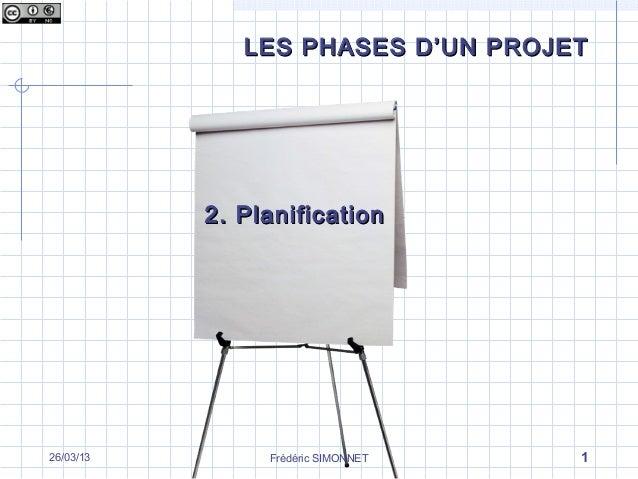 LES PHASES D'UN PROJET           2. Planification26/03/13        Frédéric SIMONNET   1