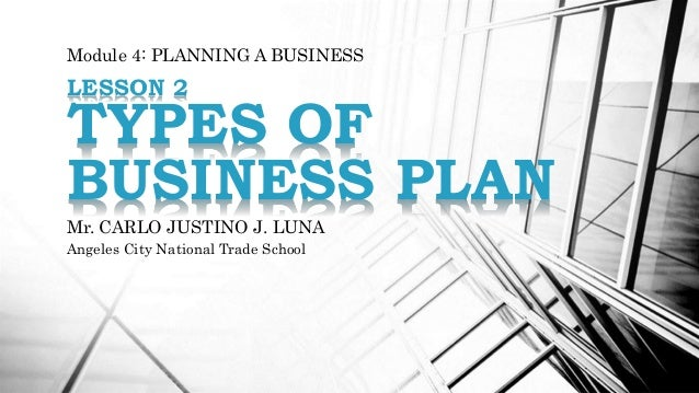 Module 4: PLANNING A BUSINESS LESSON 2 TYPES OF BUSINESS PLAN Mr. CARLO JUSTINO J. LUNA Angeles City National Trade School