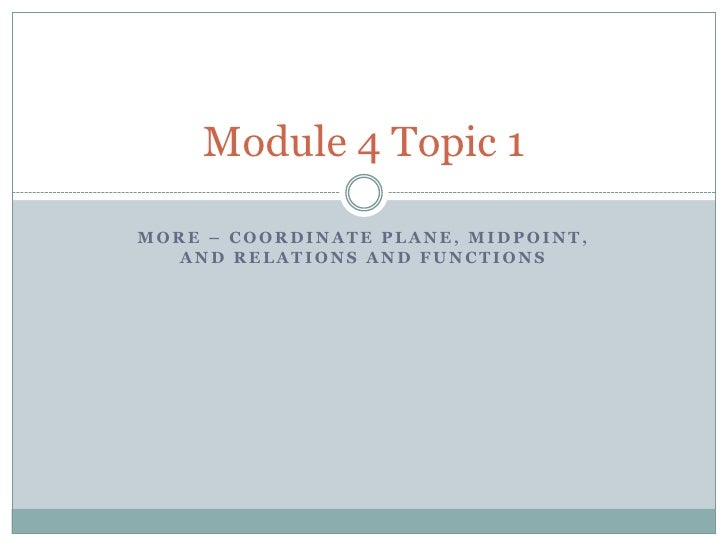 More – Coordinate Plane, Midpoint, and Relations and Functions<br />Module 4 Topic 1 <br />