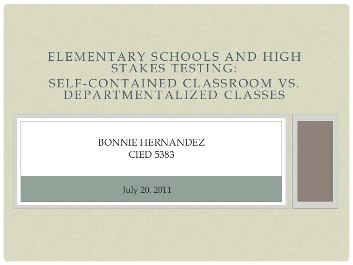 Elementary schools and high stakes testing:<br />Self-contained classroom vs. departmentalized classes<br />Bonnie Hernand...