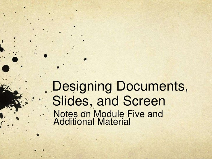 Designing Documents,Slides, and ScreenNotes on Module Five andAdditional Material
