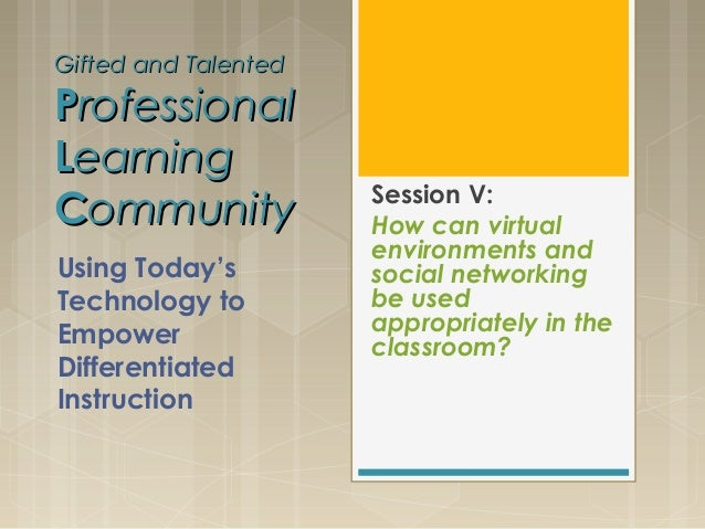 Gifted and TalentedGifted and TalentedPProfessionalrofessionalLLearningearningCCommunityommunity Session V:How can virtual...