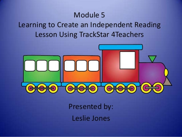 Module 5 Learning to Create an Independent Reading Lesson Using TrackStar 4Teachers Presented by: Leslie Jones
