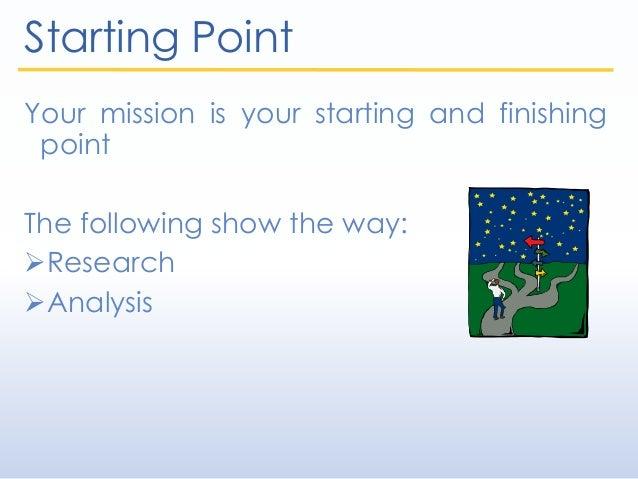 Starting Point Your mission is your starting and finishing point The following show the way: Research Analysis