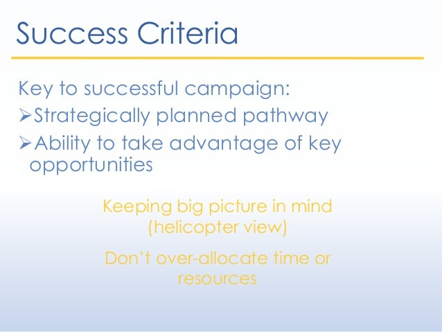 Success Criteria Key to successful campaign: Strategically planned pathway Ability to take advantage of key opportunitie...