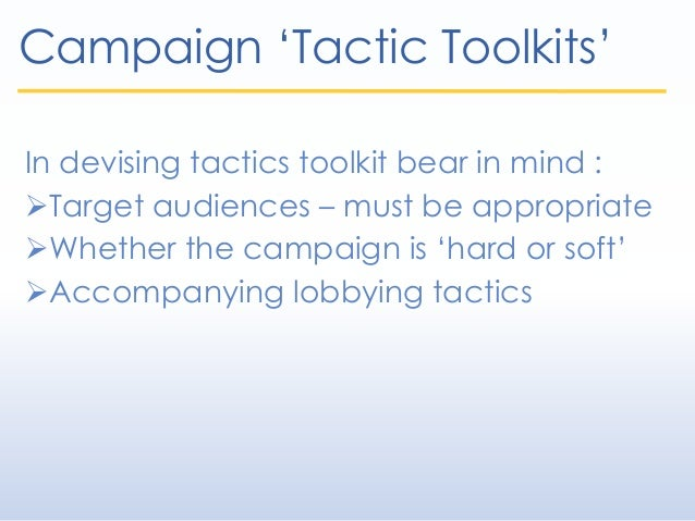 Campaign 'Tactic Toolkits' In devising tactics toolkit bear in mind : Target audiences – must be appropriate Whether the...
