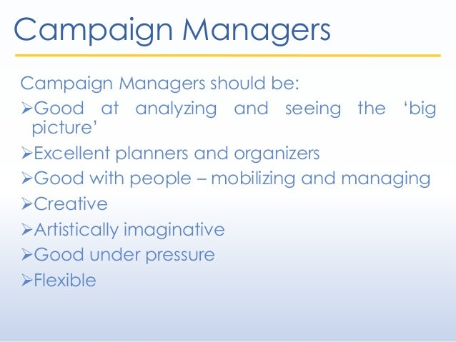 Campaign Managers Campaign Managers should be: Good at analyzing and seeing the 'big picture' Excellent planners and org...