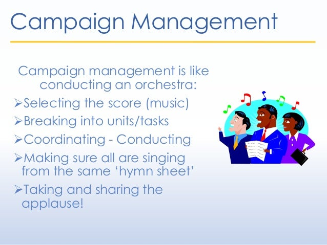 Campaign Management Campaign management is like conducting an orchestra: Selecting the score (music) Breaking into units...