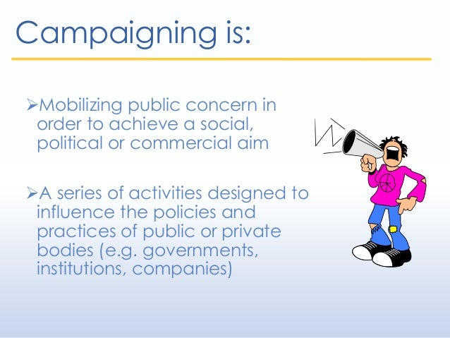 Campaigning is: Mobilizing public concern in order to achieve a social, political or commercial aim A series of activiti...