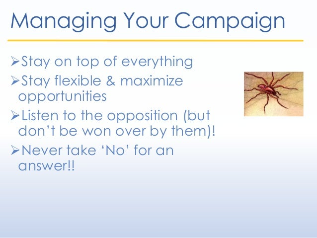 Managing Your Campaign Stay on top of everything Stay flexible & maximize opportunities Listen to the opposition (but d...