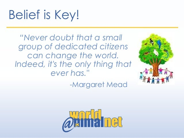 """Belief is Key! """"Never doubt that a small group of dedicated citizens can change the world. Indeed, it's the only thing tha..."""